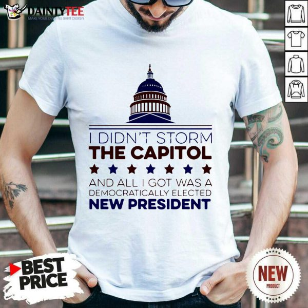 I Didnt Storm The Capitol And All I Got Was A Democratically Elected New President T-Shirt- Design By Daintytee.com