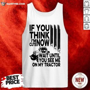 If You Think Im Cute Now Wait Until You See Me On My Tractor Tank Top- Design By Daintytee.com