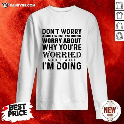 Dont Worry About What Im Doing Worry About Why Youre Worried About What Im Doing Sweatshirt- Design By Daintytee.com