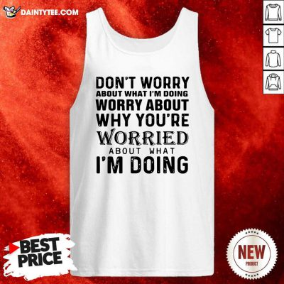 Dont Worry About What Im Doing Worry About Why Youre Worried About What Im Doing Tank Top- Design By Daintytee.com