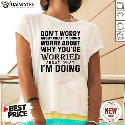 Dont Worry About What Im Doing Worry About Why Youre Worried About What Im Doing V-neck- Design By Daintytee.com