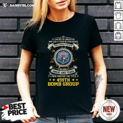 If Can Not Be Inherited Nor Can It Ever Be Purchased I Have Earned It With My 459th Bomb Group V-neck- Design By Daintytee.com