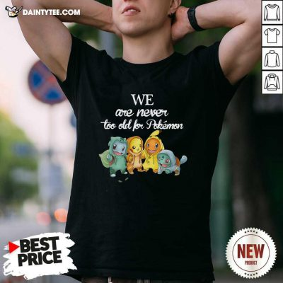 We Are Never Too Old For Pokemon Baby Squirtle Pikachu Hitokage Bulbasaur T-Shirt- Design By Daintytee.com