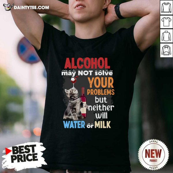 Alcohol May Not Solve Your Problems But Neither Will Water Or Milk Cat Funny T-Shirt- Design By Daintytee.com