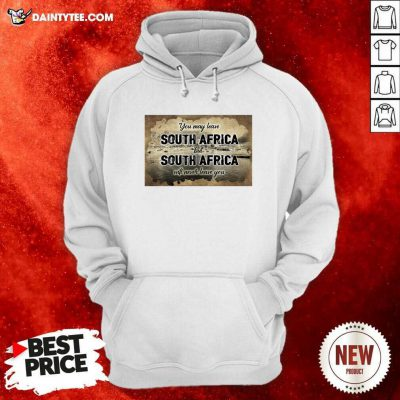 You May Leave South Africa But South Africa Will Never Leave You Hoodie - Design By Daintytee.com