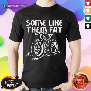 Perfect Some Like Them Fat Enthusiastic Shirt
