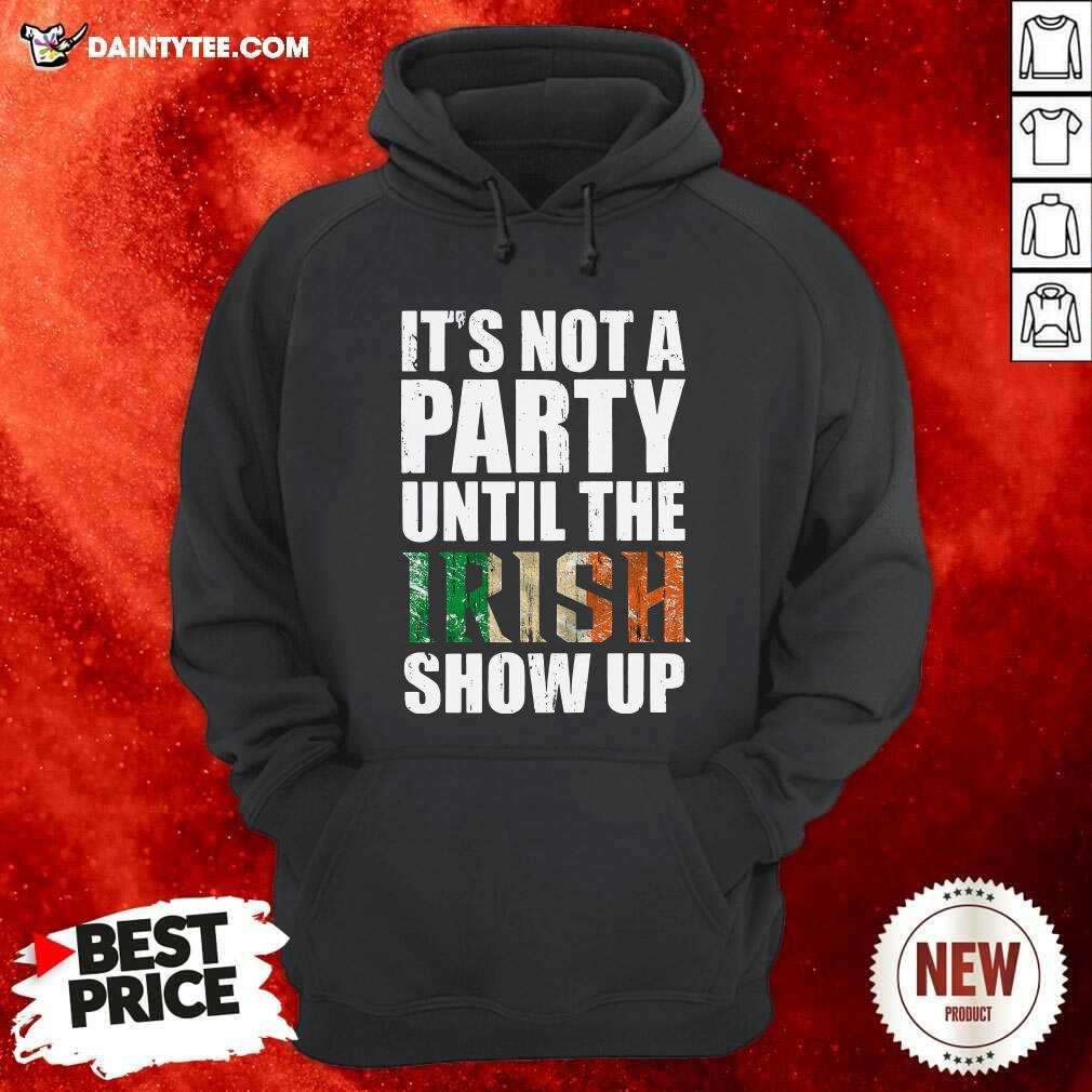 St Patricks Day Its Not A Party Until The Irish Show Up Hoodie- Design By Daintytee.com