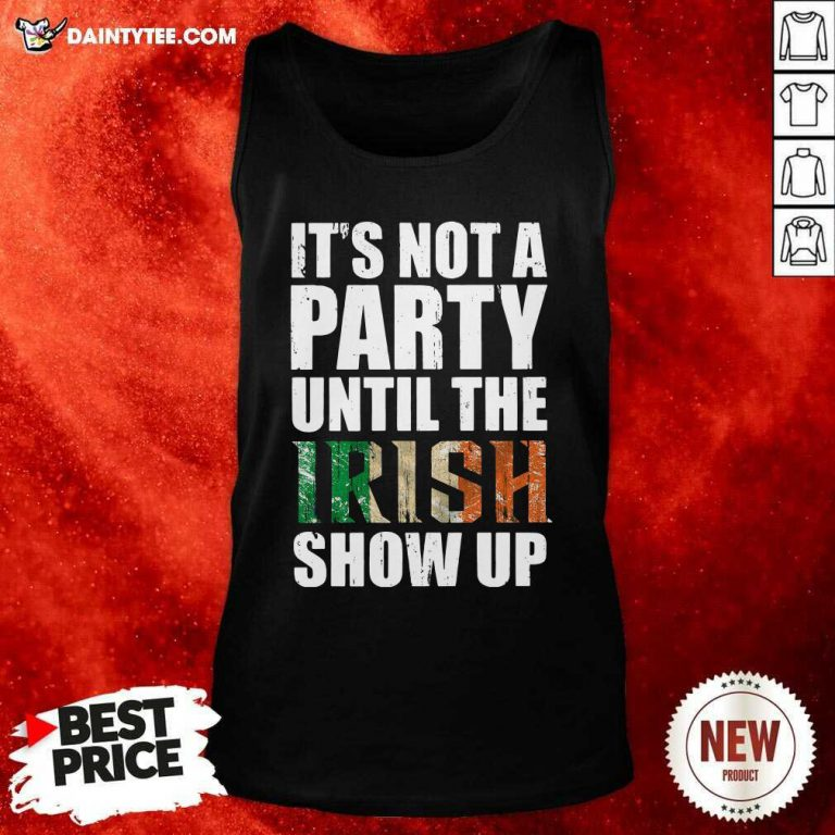 St Patricks Day Its Not A Party Until The Irish Show Up Tank Top- Design By Daintytee.com