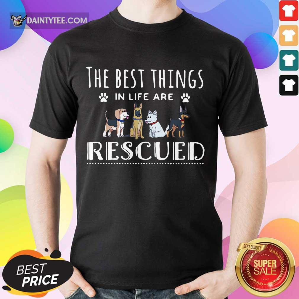 Top Dogs The Best Things In Life Are Rescued Shirt