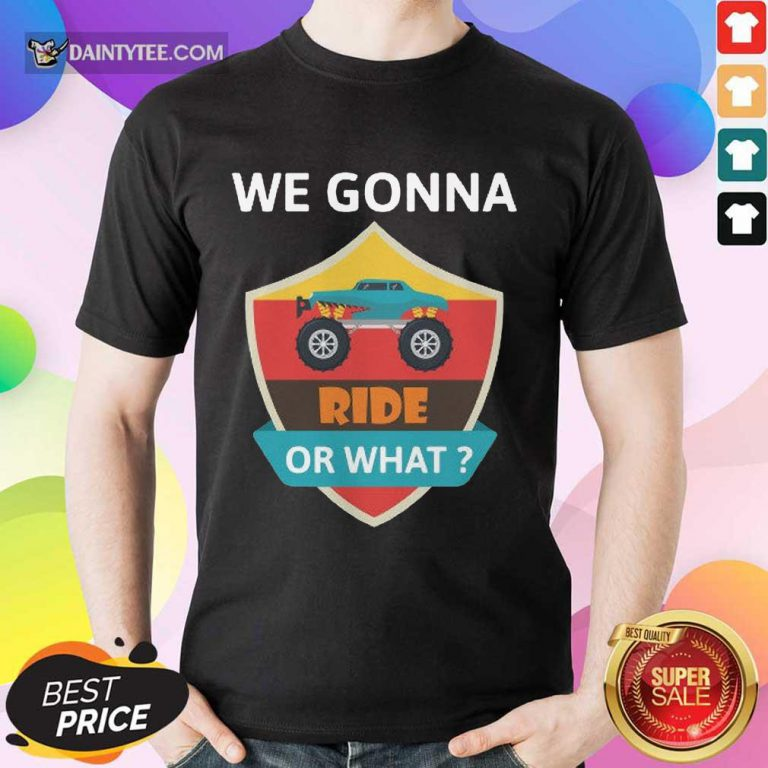 Awesome We Gonna Ride Or What Funny Off Road Shirt