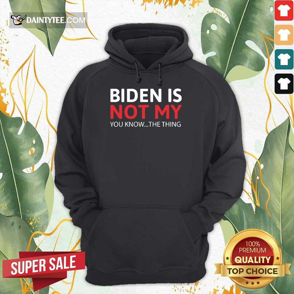 Good Biden Is Not My You Know The Thing Hoodie