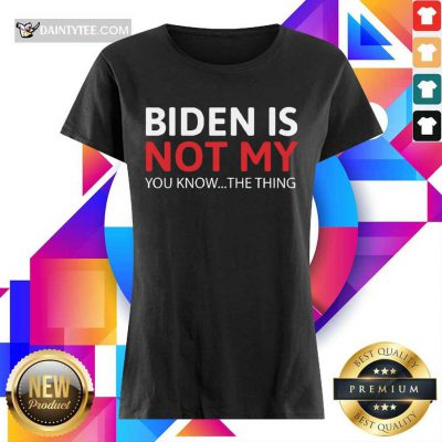 Good Biden Is Not My You Know The Thing Ladies Tee
