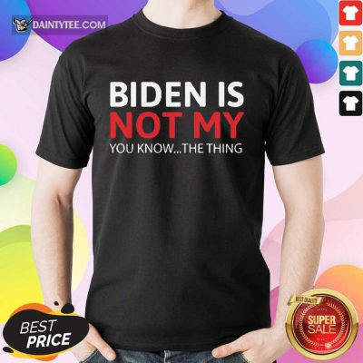 Good Biden Is Not My You Know The Thing Shirt