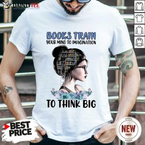 Good Books Train Your Mind To Imagination To Think Big Shirt