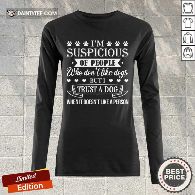 Good I'm Suspicious Of People Who Don't Like Dogs But I Trust A Dog When It Doesn't Like A Person Long-sleeved