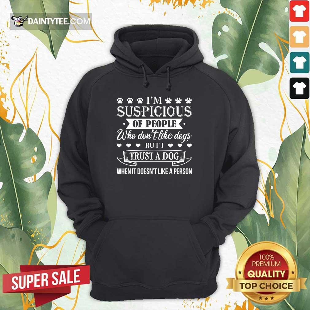 Good I'm Suspicious Of People Who Don't Like Dogs But I Trust A Dog When It Doesn't Like A Person Hoodie