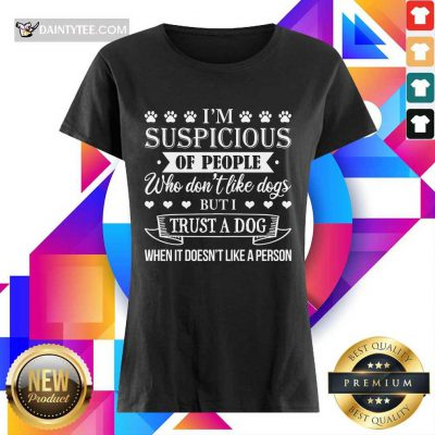 Good I'm Suspicious Of People Who Don't Like Dogs But I Trust A Dog When It Doesn't Like A Person Ladies Tee