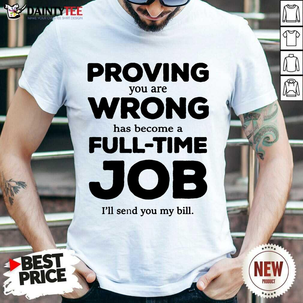 Happy Proving You Are Wrong Has Become A Full Time Job I'll Send You My Bill Shirt