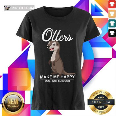 Hot Otters Make Me Happy You Not So Much Ladies Tee