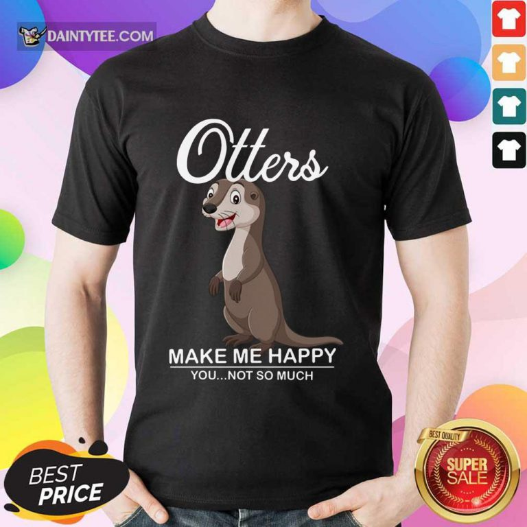 Hot Otters Make Me Happy You Not So Much Shirt
