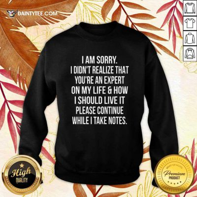 Perfect I Am Sorry I Didn'T Realize That You'Re An Expert On My Life Sweater