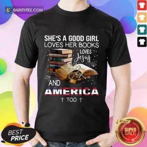 Perfect She's A Good Girl Loves Her Books Loves Jesus And America Too Shirt