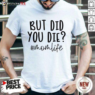 Premium But Did You Die Mom Life Shirt