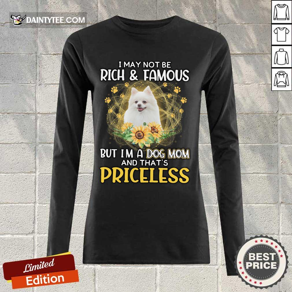 Top Pomeranian I May Not Be Rich And Famous But I'm A Dog Mom And That's Priceless Long-sleeved