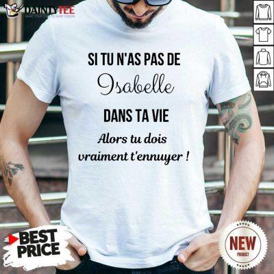 Top Si Tu N'as Pas De Isabelle Dans Ta Vie Alors Tu Dois Vraiment T'ennuyer Shirt