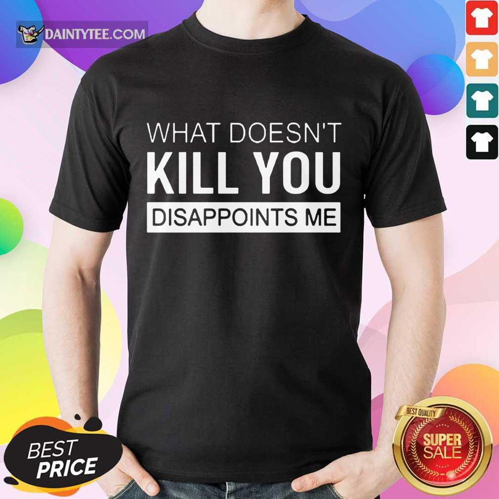 Top What Doesn't Kill You Disappoints Me Shirt