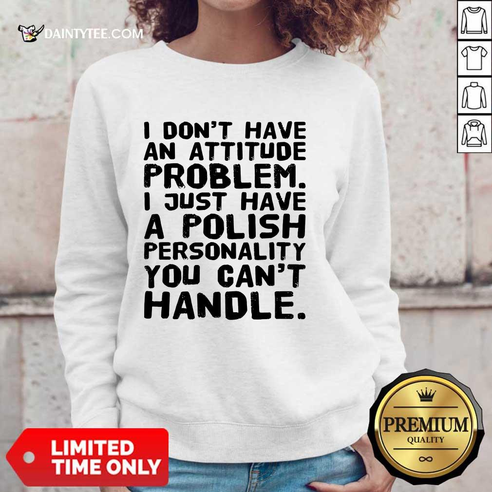 I Don't Have An Attitude Problem Sweater