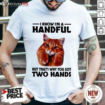 I Know I'm A Handful Cat Shirt