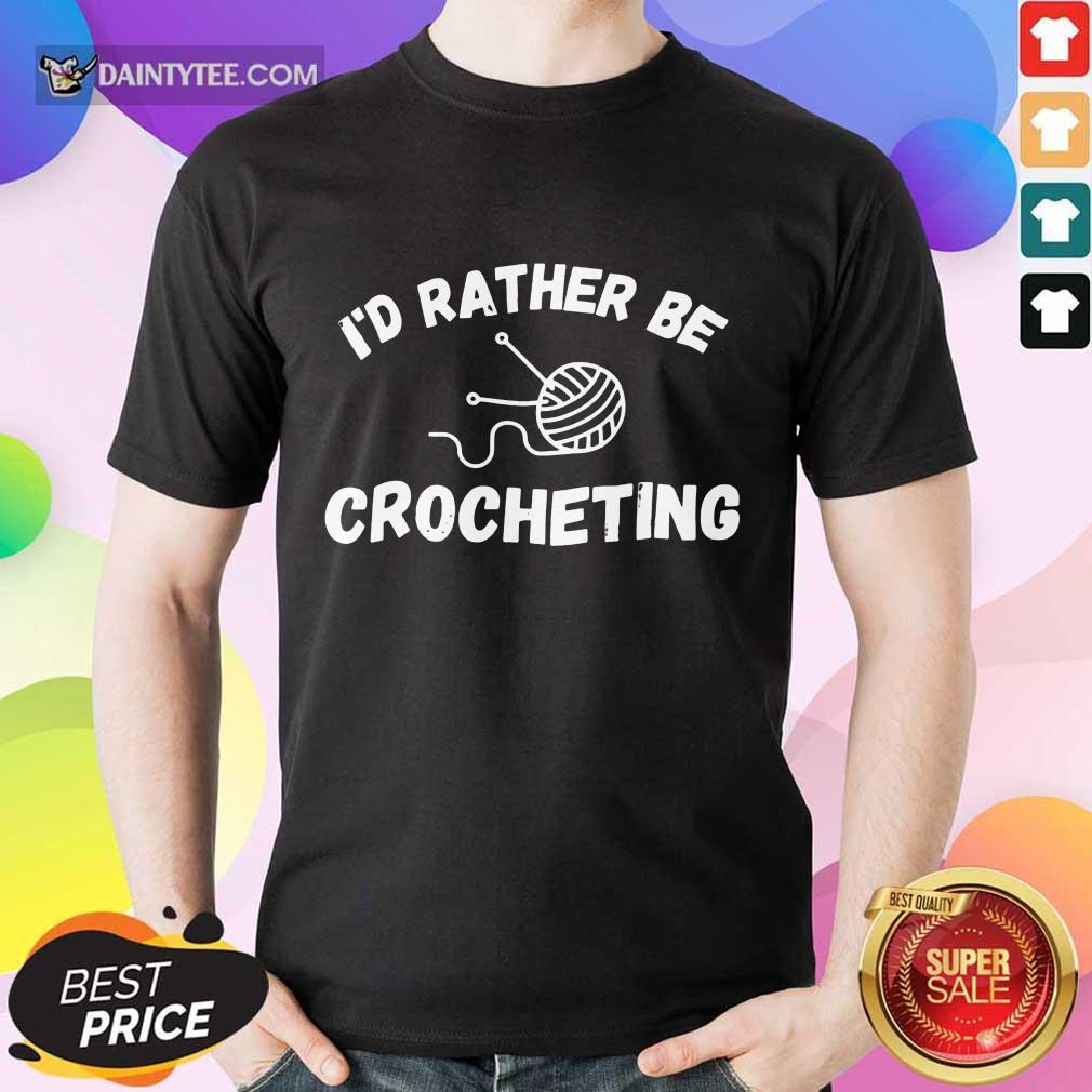 I'D Rather Be Crocheting Shirt