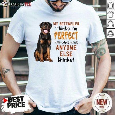 My Rottweiler Thinks I'm Perfect Shirt