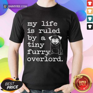 Pug My Life Is Ruled By A Tiny Furry Overlord Shirt