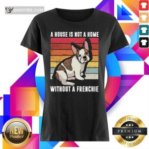 A House Is Not A Home Without A Frenchie Vintage Ladies Tee