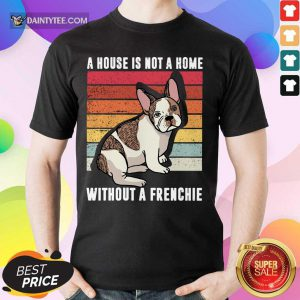 A House Is Not A Home Without A Frenchie Vintage Shirt