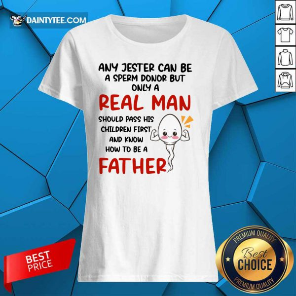 Any Jester Can Be A Sperm Donor But Only A Real Man Should Pass His Children First Father Ladies Tee