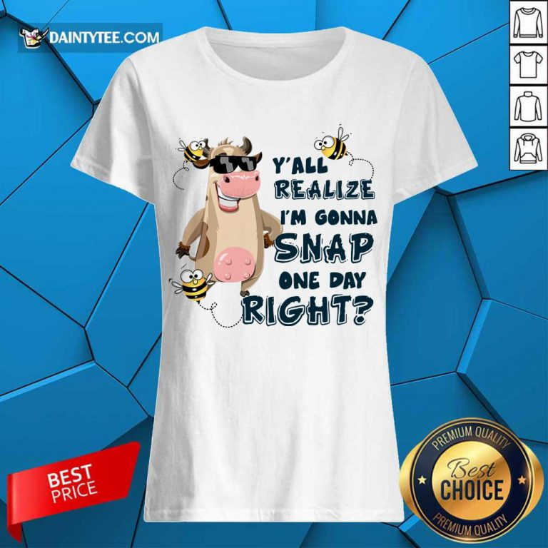 Cow Y'all Realize I'm Gonna Snap One Day Right Ladies Tee