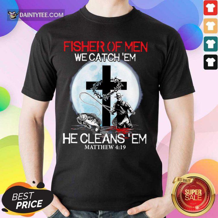 Fisher Of Men We Catch Em Shirt