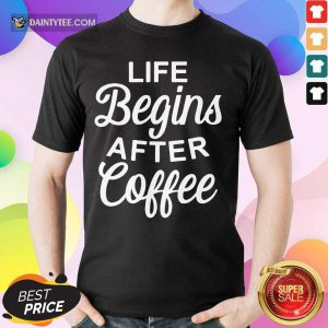 Hot Life Begins After Coffee Shirt