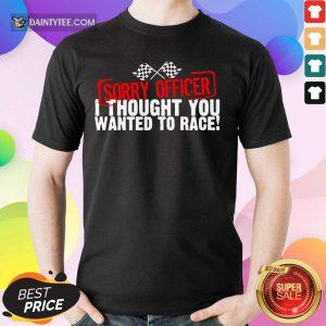 Hot Sorry Officer Thought You Wanted To Race Shirt