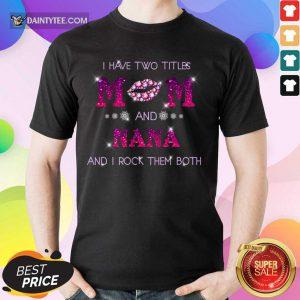 I Have Two Titles Mom And Nana Rock Them Both Shirt