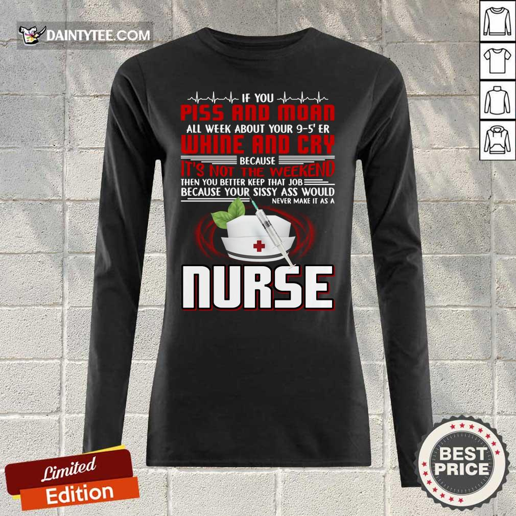 If You Piss And Moan Whine And Cry It is Not The Weekend Nurse Long-sleeved