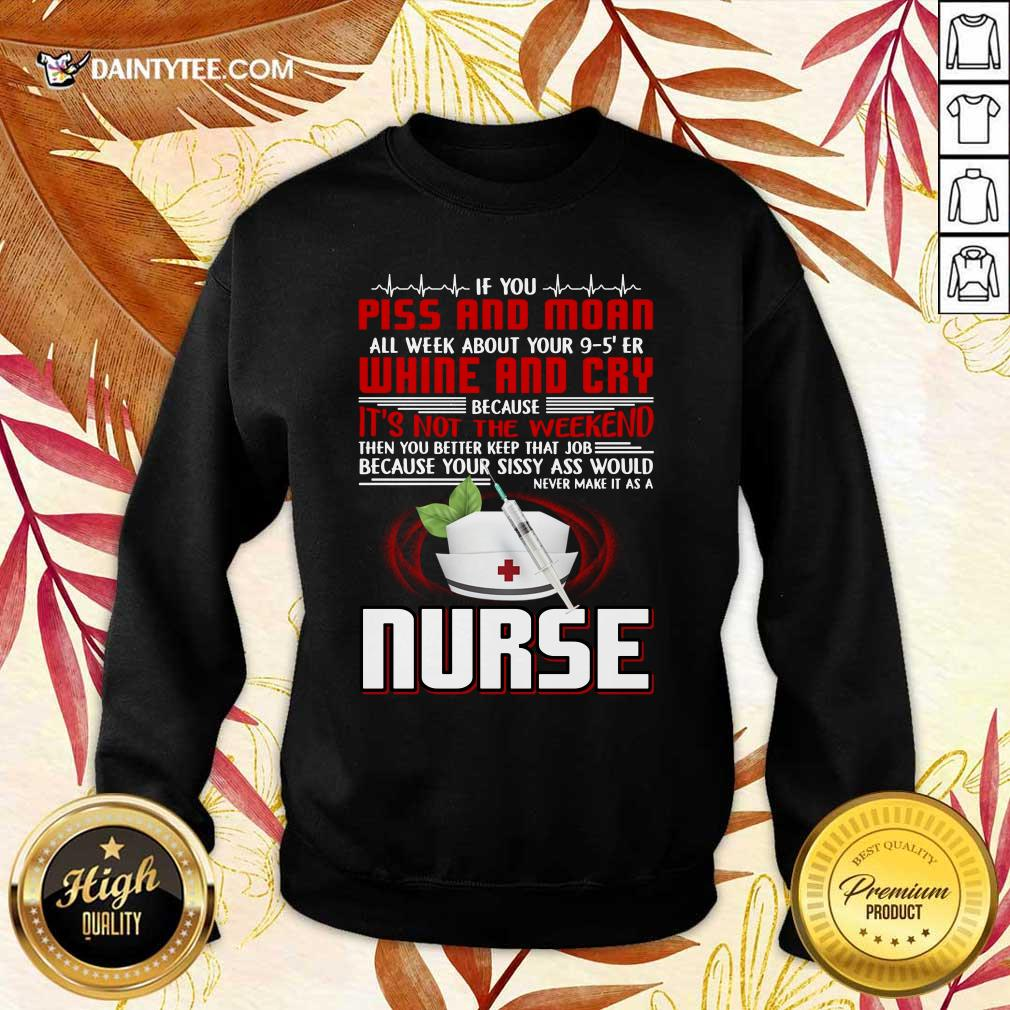 If You Piss And Moan Whine And Cry It is Not The Weekend Nurse Sweater
