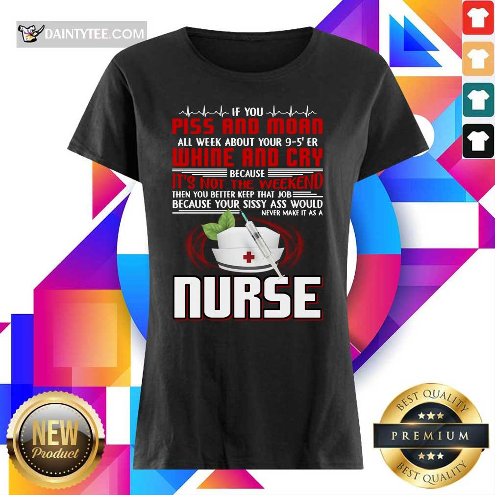 If You Piss And Moan Whine And Cry It is Not The Weekend Nurse Ladies Tee