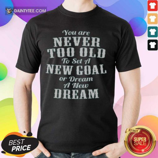 Never Too Old New Goal Dream Shirt