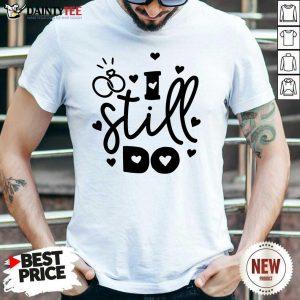 Nice I Still Do Love Shirt