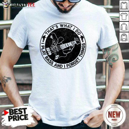 That's What I Do I Play Bass And I Forget Things Shirt