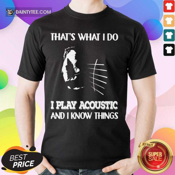 That's What I Do Play Acoustic And I Know Things Shirt
